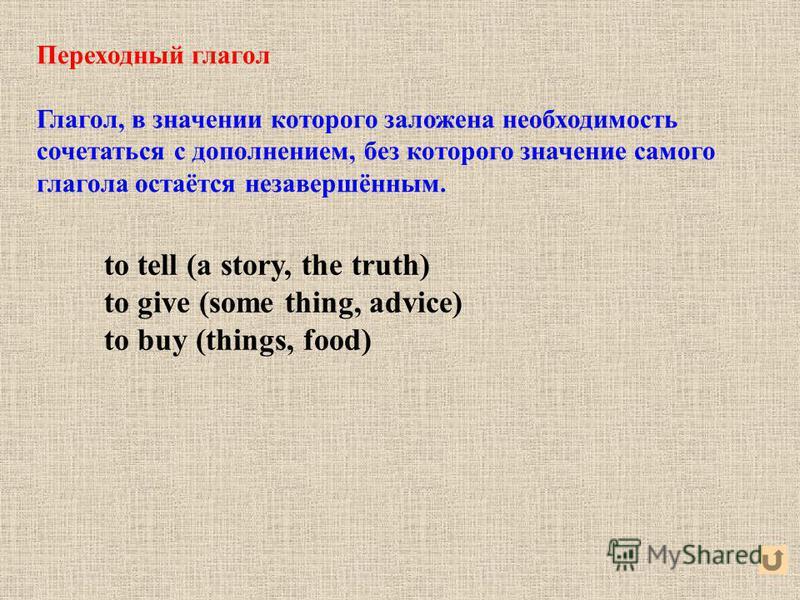 Переходный глагол Глагол, в значении которого заложена необходимость сочетаться с дополнением, без которого значение самого глагола остаётся незавершённым. to tell (a story, the truth) to give (some thing, advice) to buy (things, food)
