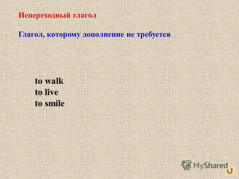 Непереходный глагол Глагол, которому дополнение не требуется to walk to live to smile