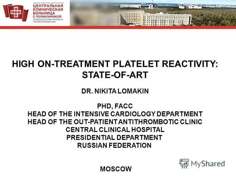 HIGH ON-TREATMENT PLATELET REACTIVITY: STATE-OF-ART DR. NIKITA LOMAKIN PHD, FACC HEAD OF THE INTENSIVE CARDIOLOGY DEPARTMENT HEAD OF THE OUT-PATIENT ANTITHROMBOTIC CLINIC CENTRAL CLINICAL HOSPITAL PRESIDENTIAL DEPARTMENT RUSSIAN FEDERATION MOSCOW