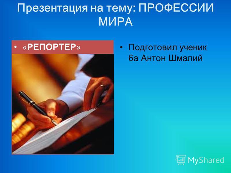 Презентация на тему: ПРОФЕССИИ МИРА « РЕПОРТЕР » Подготовил ученик 6 а Антон Шмалий