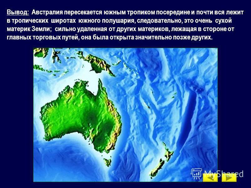 Вывод: Австралия пересекается южным тропиком посередине и почти вся лежит в тропических широтах южного полушария, следовательно, это очень сухой материк Земли; сильно удаленная от других материков, лежащая в стороне от главных торговых путей, она был