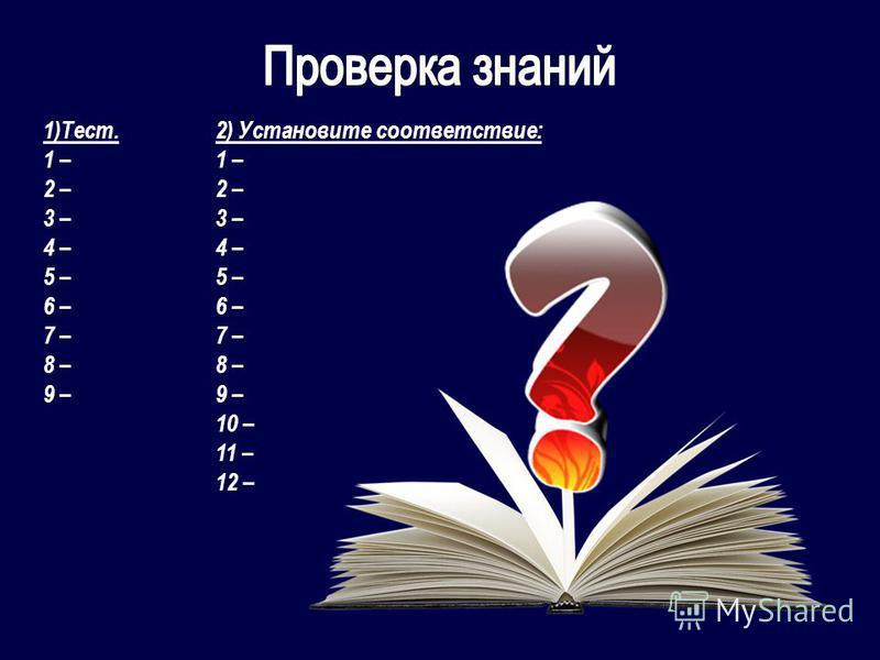 1)Тест. 1 – 2 – 3 – 4 – 5 – 6 – 7 – 8 – 9 – 2) Установите соответствие: 1 – 2 – 3 – 4 – 5 – 6 – 7 – 8 – 9 – 10 – 11 – 12 –