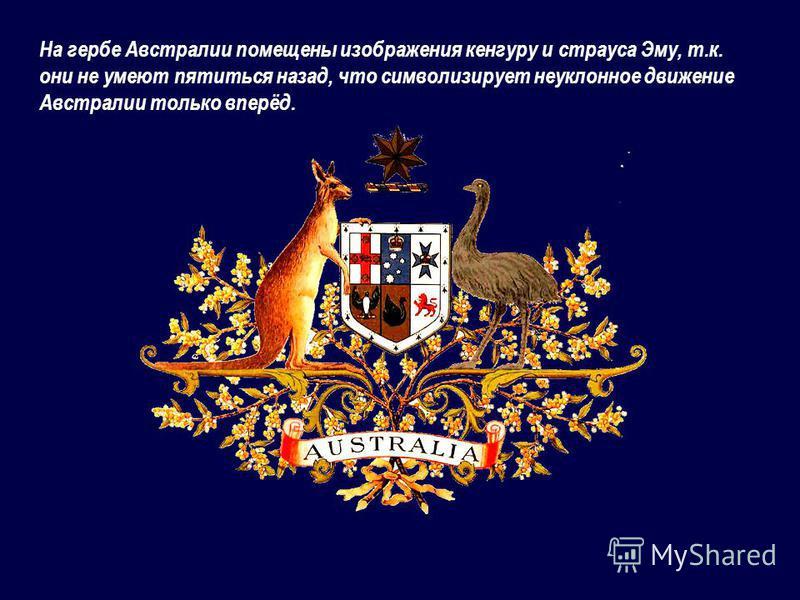На гербе Австралии помещены изображения кенгуру и страуса Эму, т.к. они не умеют пятиться назад, что символизирует неуклонное движение Австралии только вперёд.