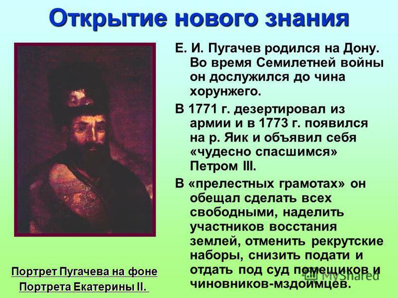 Е. И. Пугачев родился на Дону. Во время Семилетней войны он дослужился до чина хорунжего. В 1771 г. дезертировал из армии и в 1773 г. появился на р. Яик и объявил себя «чудесно спасшимся» Петром III. В «прелестных грамотах» он обещал сделать всех сво