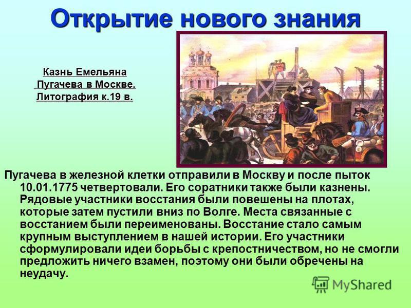 Пугачева в железной клетки отправили в Москву и после пыток 10.01.1775 четвертовали. Его соратники также были казнены. Рядовые участники восстания были повешены на плотах, которые затем пустили вниз по Волге. Места связанные с восстанием были переиме