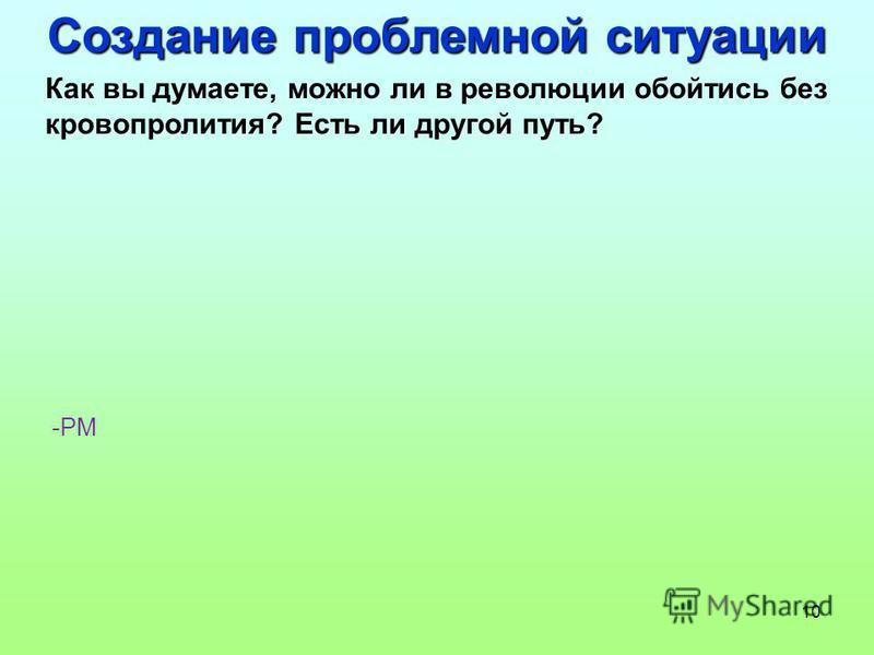 10 Создание проблемной ситуации Как вы думаете, можно ли в революции обойтись без кровопролития? Есть ли другой путь? -РМ