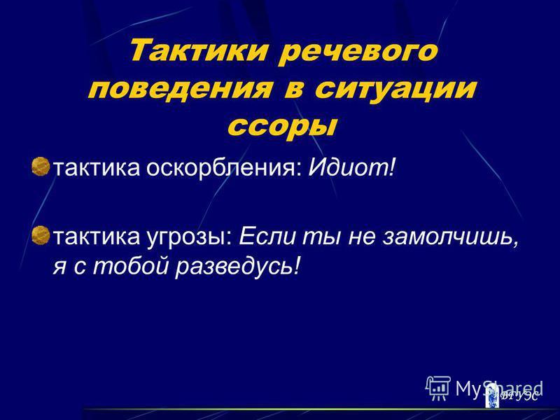 Тактики речевого поведения в ситуации ссоры тактика оскорбления: Идиот! тактика угрозы: Если ты не замолчишь, я с тобой разведусь!