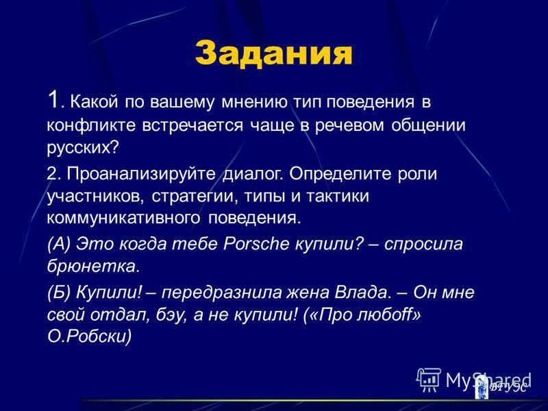 Задания 1. Какой по вашему мнению тип поведения в конфликте встречается чаще в речевом общении русских? 2. Проанализируйте диалог. Определите роли участников, стратегии, типы и тактики коммуникативного поведения. (А) Это когда тебе Porsche купили? –