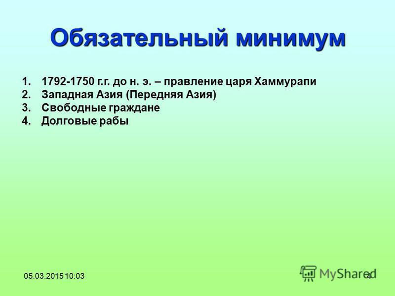 4 Обязательный минимум 1.1792-1750 г.г. до н. э. – правление царя Хаммурапи 2. Западная Азия (Передняя Азия) 3. Свободные граждане 4. Долговые рабы 05.03.2015 10:04