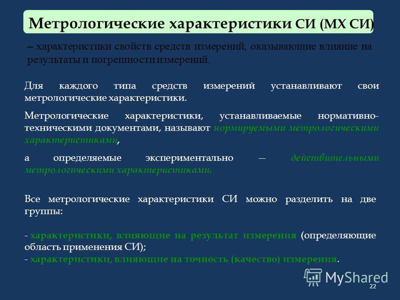 22 Метрологические характеристики СИ (МХ СИ) – характеристики свойств средств измерений, оказывающие влияние на результаты и погрешности измерений. Для каждого типа средств измерений устанавливают свои метрологические характеристики. Метрологические