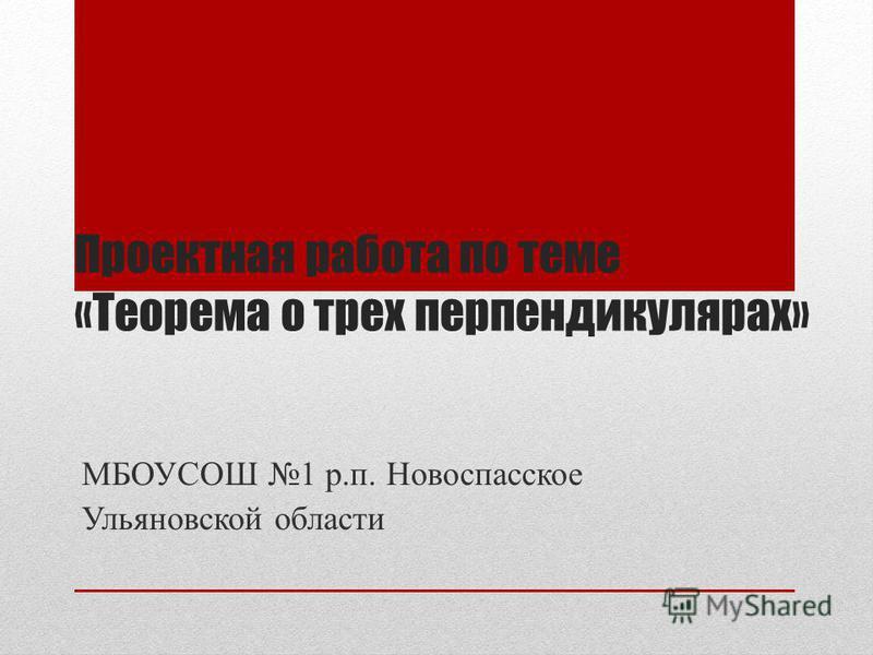 Проектная работа по теме «Теорема о трех перпендикулярах» МБОУСОШ 1 р.п. Новоспасское Ульяновской области