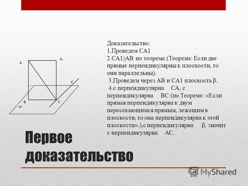Первое доказательство Доказательство: 1. Проведем СА1 2.СА1||АВ по теореме.(Теорема: Если две прямые перпендикулярны к плоскости, то они параллельны). 3. Проведем через АВ и СА1 плоскость β. 4. с перпендикулярна СА, с перпендикулярна ВС (по Теореме: