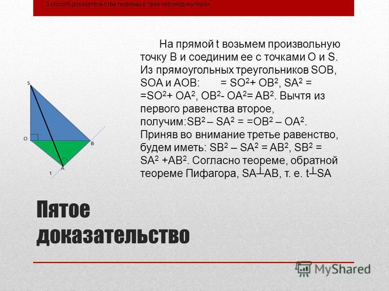Пятое доказательство 3 способ доказательства теоремы о трех перпендикулярах. На прямой t возьмем произвольную точку В и соединим ее с точками О и S. Из прямоугольных треугольников SOB, SOA и AOB: = SO 2 + OB 2, SA 2 = =SO 2 + OA 2, OB 2 - OA 2 = AB 2