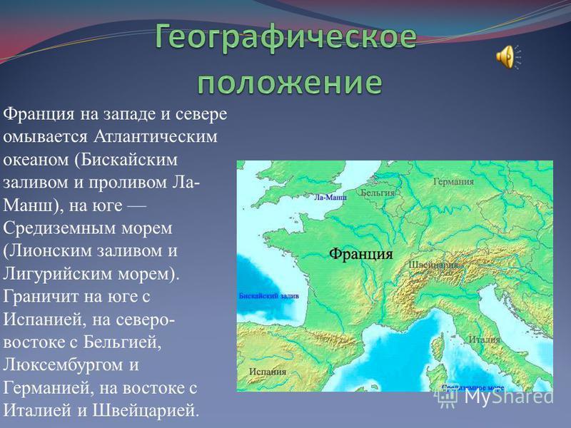 Франция на западе и севере омывается Атлантическим океаном (Бискайским заливом и проливом Ла- Манш), на юге Средиземным морем (Лионским заливом и Лигурийским морем). Граничит на юге с Испанией, на северо- востоке с Бельгией, Люксембургом и Германией,