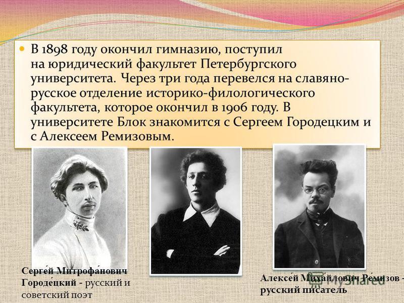 В 1898 году окончил гимназию, поступил на юридический факультет Петербургского университета. Через три года перевелся на славяно- русское отделение историко-филологического факультета, которое окончил в 1906 году. В университете Блок знакомится с Сер