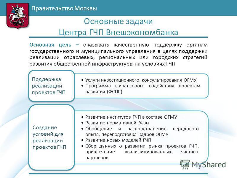 Правительство Москвы Основная цель – оказывать качественную поддержку органам государственного и муниципального управления в целях поддержки реализации отраслевых, региональных или городских стратегий развития общественной инфраструктуры на условиях