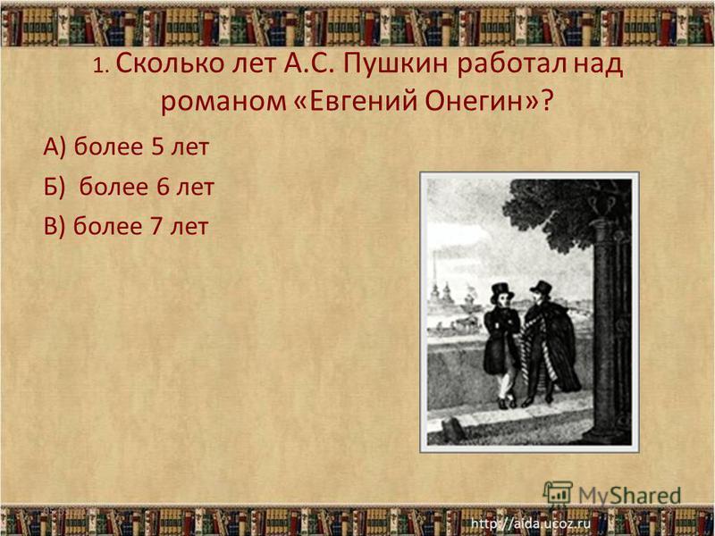 1. Сколько лет А.С. Пушкин работал над романом «Евгений Онегин»? А) более 5 лет Б) более 6 лет В) более 7 лет 05.03.20152