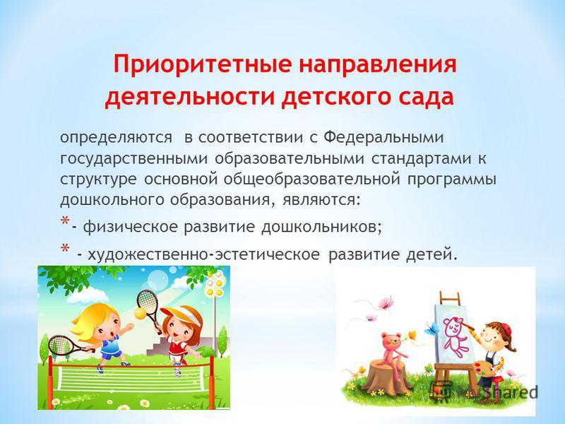 определяются в соответствии с Федеральными государственными образовательными стандартами к структуре основной общеобразовательной программы дошкольного образования, являются: * - физическое развитие дошкольников; * - художественно-эстетическое развит