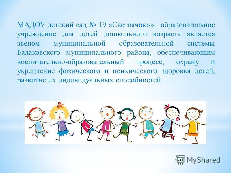 МАДОУ детский сад 19 «Светлячок»» образовательное учреждение для детей дошкольного возраста является звеном муниципальной образовательной системы Балаковского муниципального района, обеспечивающим воспитательно-образовательный процесс, охрану и укреп