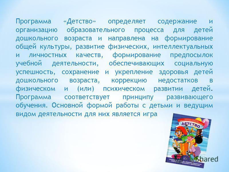 Программа «Детство» определяет содержание и организацию образовательного процесса для детей дошкольного возраста и направлена на формирование общей культуры, развитие физических, интеллектуальных и личностных качеств, формирование предпосылок учебной