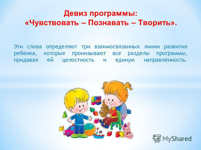 Эти слова определяют три взаимосвязанных линии развития ребенка, которые пронизывают все разделы программы, придавая ей целостность и единую направленность. Девиз программы: «Чувствовать – Познавать – Творить».