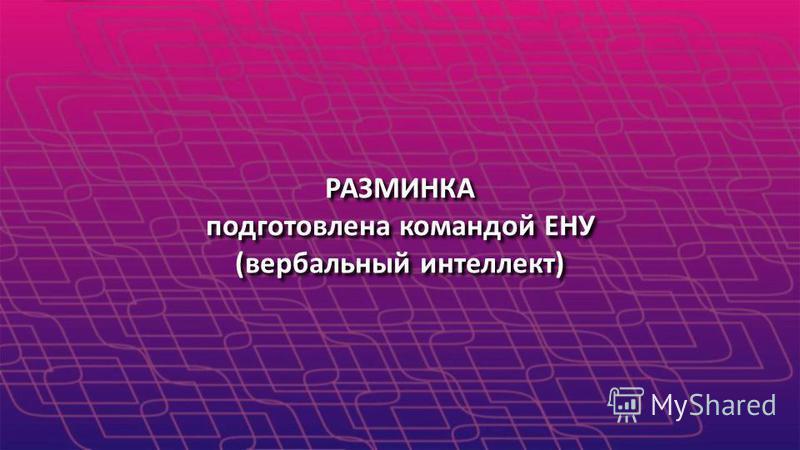 РАЗМИНКА подготовлена командой ЕНУ (вербальный интеллект) РАЗМИНКА подготовлена командой ЕНУ (вербальный интеллект)