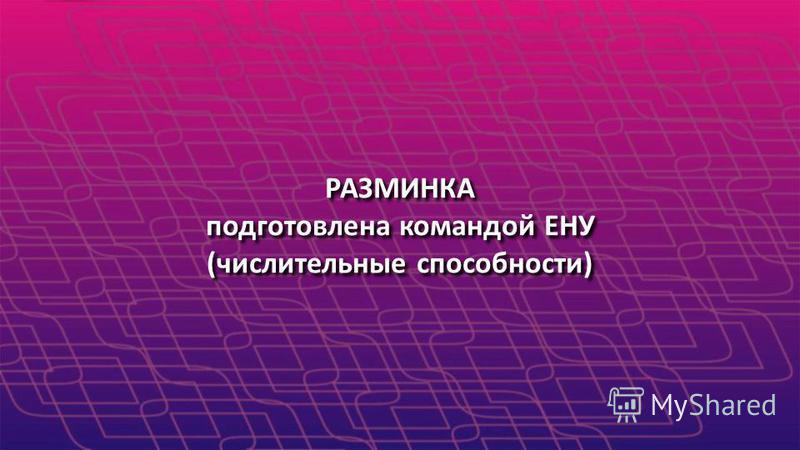 РАЗМИНКА подготовлена командой ЕНУ (числительные способности) РАЗМИНКА подготовлена командой ЕНУ (числительные способности)