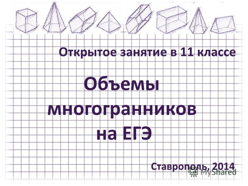 Объемы многогранников на ЕГЭ Открытое занятие в 11 классе Ставрополь, 2014
