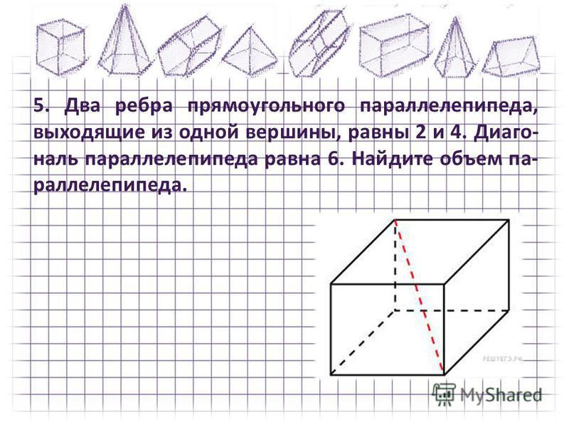 5. Два ребра прямоугольного параллелепипеда, выходящие из одной вершины, равны 2 и 4. Диаго наль параллелепипеда равна 6. Найдите объем па раллелепипеда.