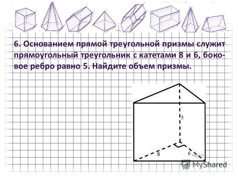 6. Основанием прямой треугольной призмы служит прямоугольный треугольник с катетами 8 и 6, боко вое ребро равно 5. Найдите объем призмы.