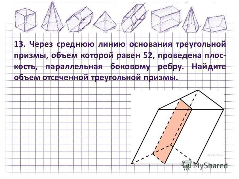 13. Через среднюю линию основания треугольной призмы, объем которой равен 52, проведена плос кость, параллельная боковому ребру. Найдите объем отсеченной треугольной призмы.