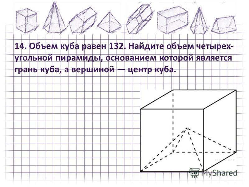 14. Объем куба равен 132. Найдите объем четырех угольной пирамиды, основанием которой является грань куба, а вершиной центр куба.