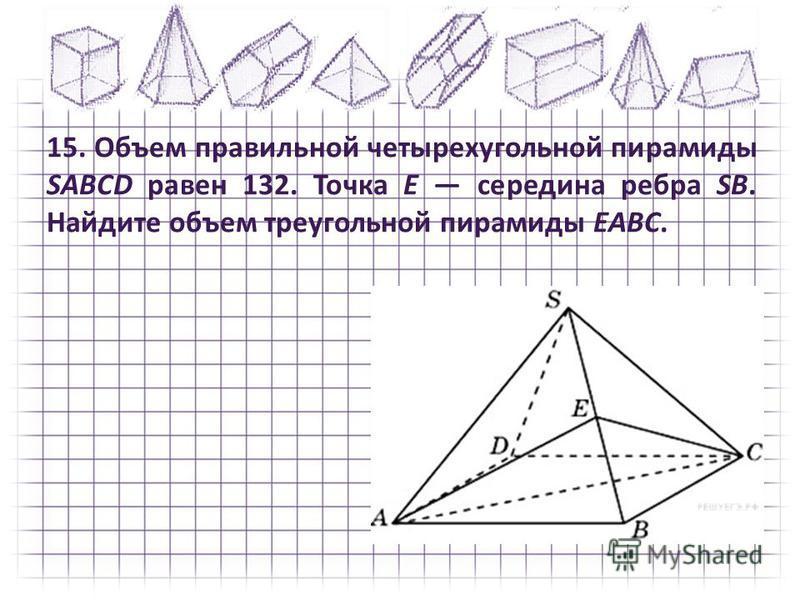 15. Объем правильной четырехугольной пирамиды SABCD равен 132. Точка E середина ребра SB. Найдите объем треугольной пирамиды EABC.