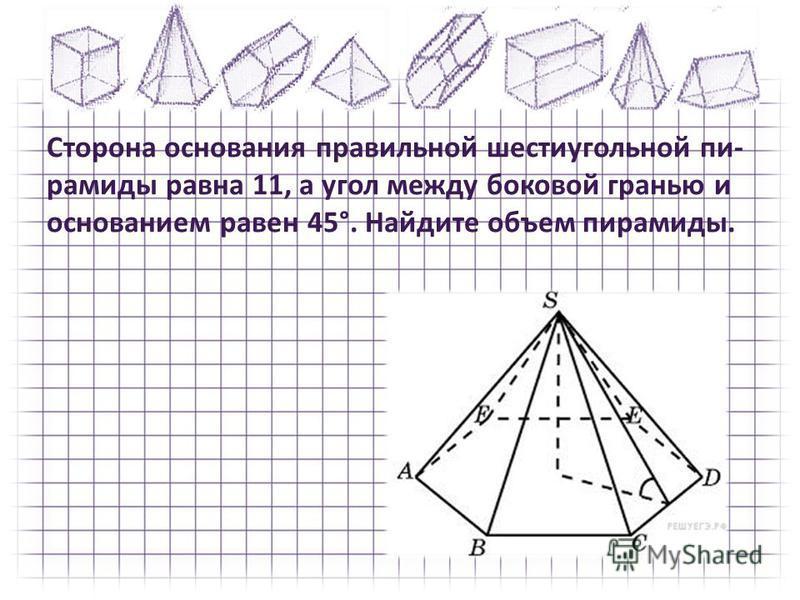 Сторона основания правильной шестиугольной пи рамиды равна 11, а угол между боковой гранью и основанием равен 45°. Найдите объем пирамиды.