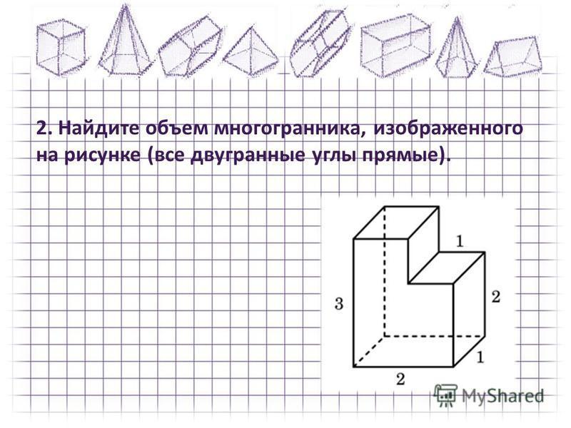 2. Найдите объем многогранника, изображенного на рисунке (все двугранные углы прямые).