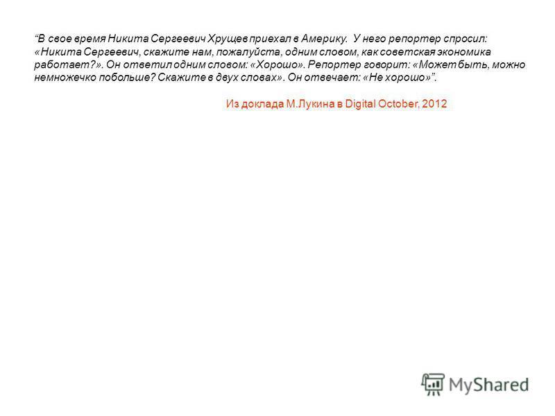 В свое время Никита Сергеевич Хрущев приехал в Америку. У него репортер спросил: «Никита Сергеевич, скажите нам, пожалуйста, одним словом, как советская экономика работает?». Он ответил одним словом: «Хорошо». Репортер говорит: «Может быть, можно нем