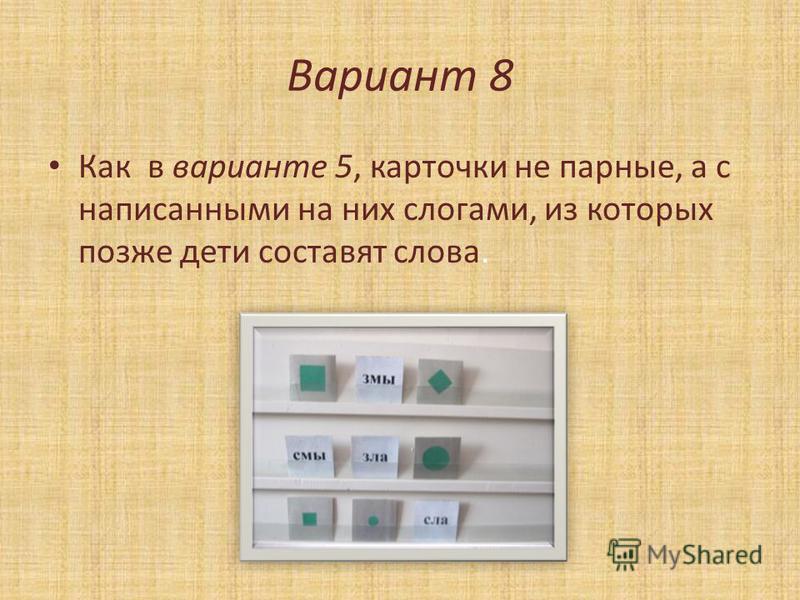 Вариант 8 Как в варианте 5, карточки не парные, а с написанными на них слогами, из которых позже дети составят слова.