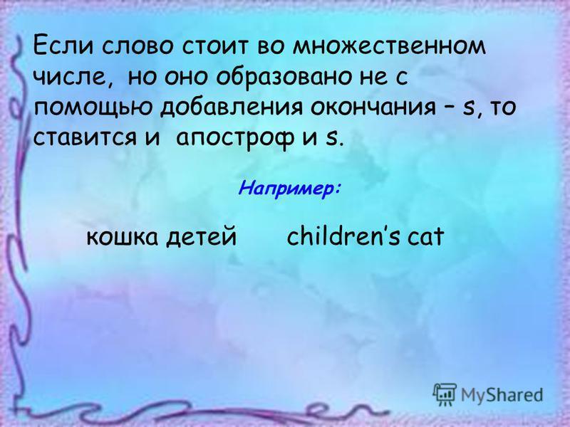 Если слово стоит во множественном числе, но оно образовано не с помощью добавления окончания – s, то ставится и апостроф и s. Например: кошка детейchildrens cat