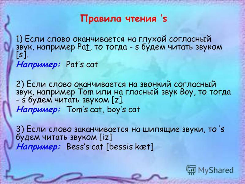 Правила чтения s 1) Если слово оканчивается на глухой согласный звук, например Pat, то тогда - s будем читать звуком [s]. Например: Pats cat 2) Если слово оканчивается на звонкий согласный звук, например Tom или на гласный звук Boy, то тогда - s буде