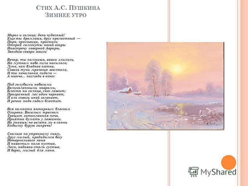 С ТИХ А.С. П УШКИНА З ИМНЕЕ УТРО Мороз и солнце; день чудесный! Еще ты дремлешь, друг прелестный Пора, красавица, проснись: Открой сомкнуты негой взоры Навстречу северной Авроры, Звездою севера явись! Вечор, ты помнишь, вьюга злилась, На мутном небе