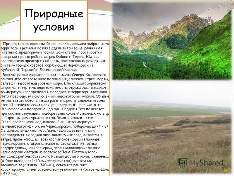 Природные условия Природные ландшафты Северного Кавказа многообразны. На территории региона можно выделить три зоны: равнинная (степная), предгорная и горная. Зона степей простирается северных границ района до рек Кубани и Терека. Южнее расположена п