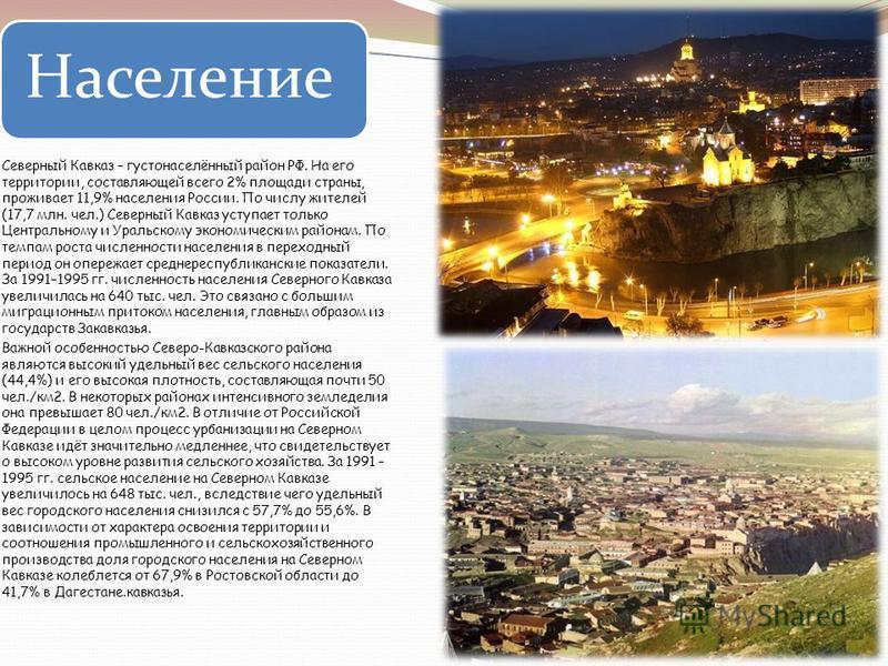 Население Северный Кавказ – густонаселённый район РФ. На его территории, составляющей всего 2% площади страны, проживает 11,9% населения России. По числу жителей (17,7 млн. чел.) Северный Кавказ уступает только Центральному и Уральскому экономическим
