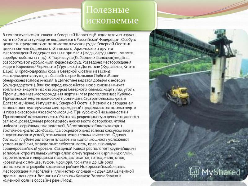 Полезные ископаемые В геологическом отношении Северный Кавказ ещё недостаточно изучен, хотя по богатству недр он выделяется в Российской Федерации. Особую ценность представляют полиметаллические руды Северной Осетии: цинк и свинец Садонского, Згидско
