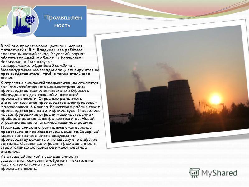 Промышлен ность В районе представлена цветная и черная металлургия. В г. Владикавказе работает электроцинковый завод, Урупский горно- обогатительный комбинат - в Карачаево- Черкессии, в Тырныаузе - вольфрамомолибденовый комбинат. Металлургические зав