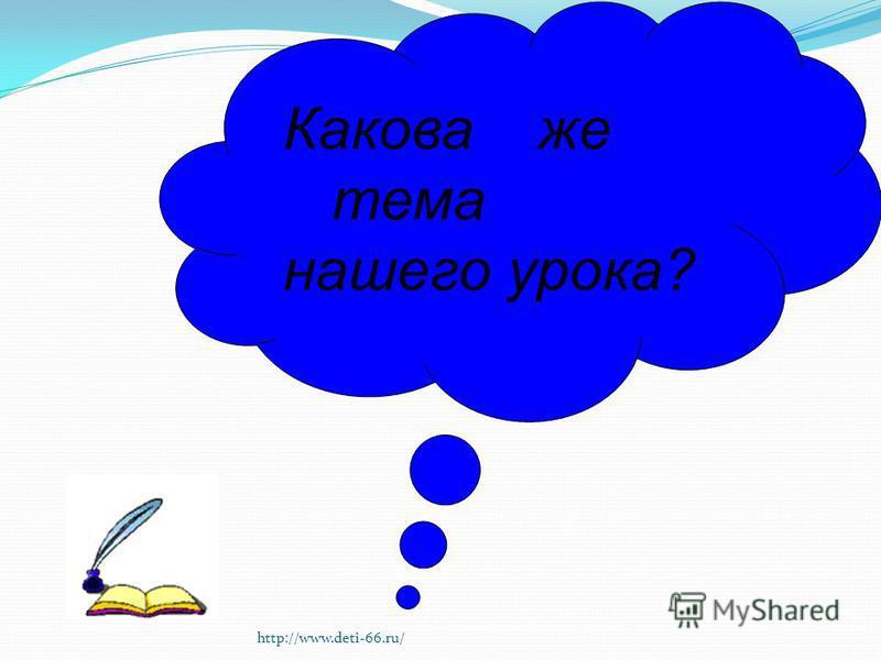 Какова же тема нашего урока? http://www.deti-66.ru/
