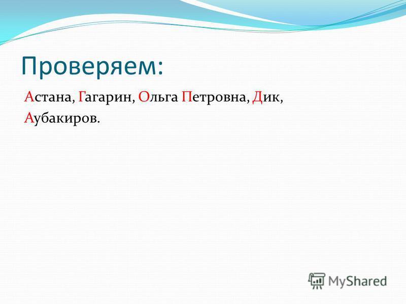 Проверяем: Астана, Ггагарин, Ольга Ппетровна, Дик, Аубакиров.