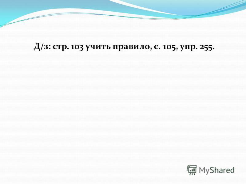 Д/з: стр. 103 учить правило, с. 105, упр. 255.