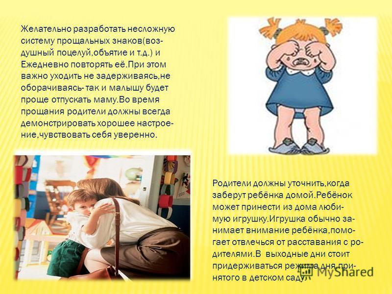 Желательно разработать несложную систему прощальных знаков(воз- душный поцелуй,объятие и т.д.) и Ежедневно повторять её.При этом важно уходить не задерживаясь,не оборачиваясь- так и малышу будет проще отпускать маму.Во время прощания родители должны
