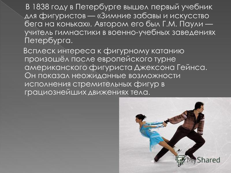 Фигурное катание в России было известно ещё с времён Петра I. Русский царь привёз из Европы первые образцы коньков. Именно Пётр I придумал новый способ крепления коньков – прямо к сапогам и создал, таким образом, «про то модель» сегодняшнего оснащени