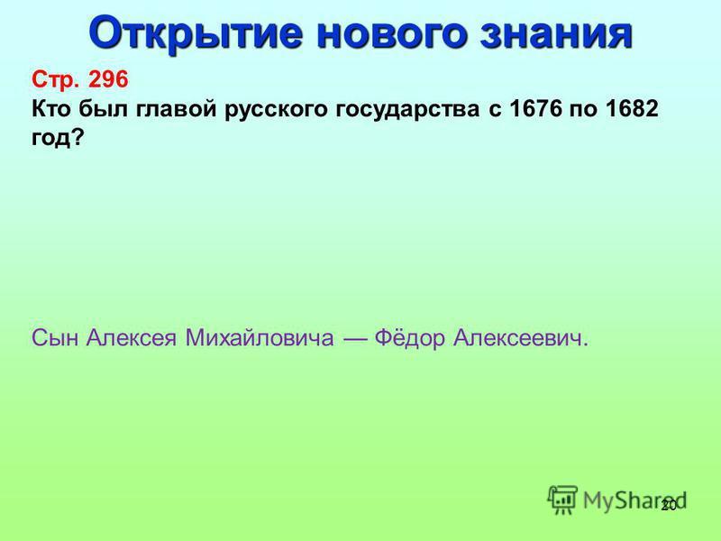 20 Открытие нового знания Стр. 296 Кто был главой русского государства с 1676 по 1682 год? Сын Алексея Михайловича Фёдор Алексеевич.